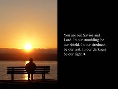 You are our Savior & Lord. In our stumbling be our shield. In our tiredness be our rest . . .