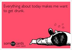 Everything about today makes me want to get drunk.