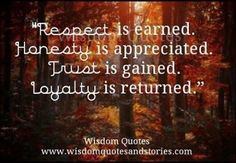 """""""Respect is earned. Honesty is appreciated. Trust is gained. Loyalty is returned."""""""