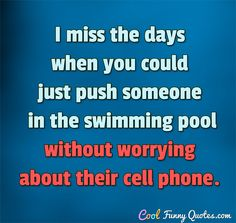 I miss the days when you could just push someone in the swimming pool without…