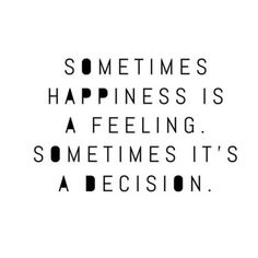 LIFE QUOTE : Sometimes happiness is a feeling. Sometimes its a decision.