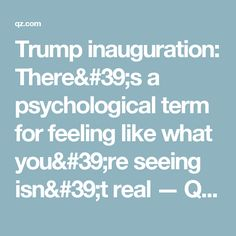 Trump inauguration: There's a psychological term for feeling like what you're seeing isn't real — Quartz