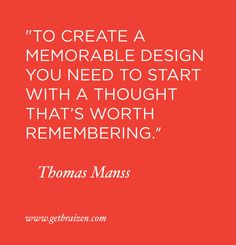 """To create a memorable design you need to start with a thought that's worth remembering."" —Thomas Manss"