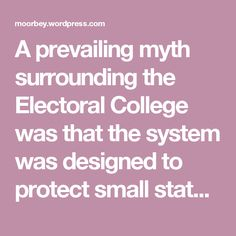 A prevailing myth surrounding the Electoral College was that the system was designed to protect small states, as The Washington Post reported. However, at the time of the 1787 Constitutional Convention in Philadelphia, the real division was between those states which practiced slavery and those which did not. Electing the president through a straight tally of eligible voters would not work to the advantage of slaveholding states of the South, as they had a small number of eligible…