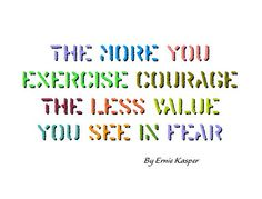 #quote #exercise ~The more you exercise courage the less value you see in fear. By Ernie Kasper