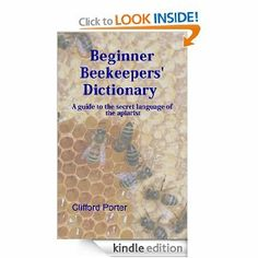 Beginner Beekeepers' Dictionary by Clifford Porter. $3.54. Publisher: Clifford Porter (January 6, 2013). 42 pages. Beginner beekeepers, are you confused by waggle dances, capping forks and brood frames? This dictionary explains the meaning of around 150 beekeeping terms. It aims to help the novice beekeeper understand the strange vocabulary of the apiarist.                            Show more                               Show less