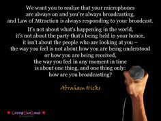 We want you to realize that your microphones are always on and you're always broadcasting, and Law of Attraction is always responding to your broadcast. It's not about what's happening in the world, it isn't about the people who are looking at you – the w http://www.lawofatractions.com/young-entrepreneur-took-the-advantages-of-the-modern-world/