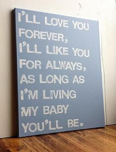 """I'll love you forever....this quote is from the book """"Love you forever"""" by Robert Munsch"""