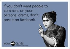 If you don't want people to comment on your personal drama, don't post it on facebook.