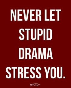 """Never let the stupid drama stress you."""