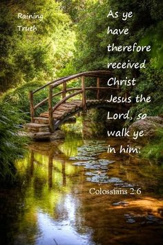 Colossians 2:6 As ye have therefore received Christ Jesus the Lord, so walk ye in him: