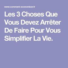 Les 3 Choses Que Vous Devez Arrêter De Faire Pour Vous Simplifier La Vie.