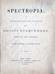 https://flic.kr/p/gY8oT8 | Title Page | Spectropia; or surprising spectral illusions. Showing ghosts everywhere, and of any colour. New York : James G. Gregory, 1864.