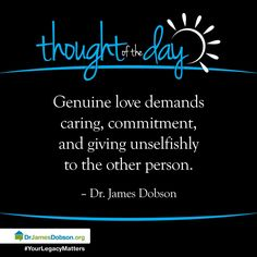 Genuine love demands caring, commitment, and giving unselfishly to the other person.   Dr. James Dobson