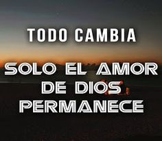 Todo cambia solo el amor  de Dios permanece.