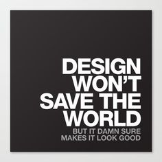 Maybe design actually will save the world? In any case it's an important part of life