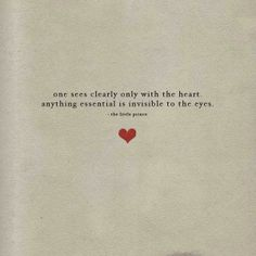 One sees clearly only with the heart anything essential is invisible to the eyes