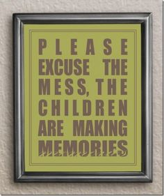 This is so true, don't worry about mess, it's more important that children play and learn, and make memories!