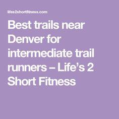 Best trails near Denver for intermediate trail runners – Life's 2 Short Fitness