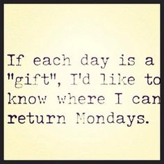 "If each day is a ""gift"", I'd like to know where I can return Mondays"