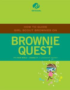 HOW TO GUIDE GIRL SCOUT BROWNIES ON BROWNIE QUEST IT?S YOUR WORLD ? CHANGE IT! A LEADERSHIP JOURNEY