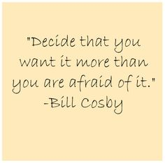 Decide that you want it more than you are afraid of it!