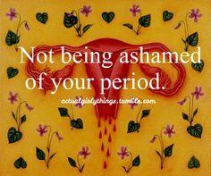 To anyone who is immature enough to still be grossed out by menstruation: You wouldn't be alive if it weren't for a bleeding vagina, so get over it!