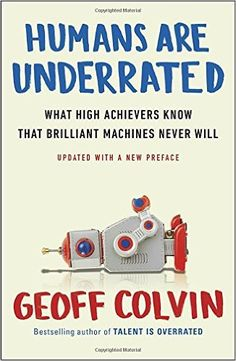 Humans Are Underrated: What High Achievers Know That Brilliant Machines Never Will: Geoff Colvin: 9780143108375: Amazon.com: Books