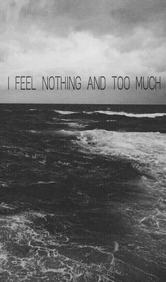 I feel nothing and too much