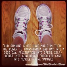 Our running shoes have magic in them - the power to transform a bad day into a good day; frustration into speed; self-doubt into confidence; chocolate cake into muscle. -Mina Samuels