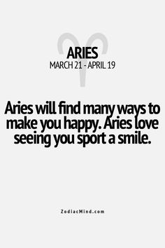 Aries will find many ways to make you happy. Aries love seeing you sport a smile. #Aries