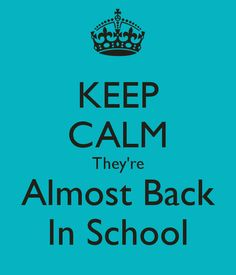 KEEP CALM They're Almost Back In School