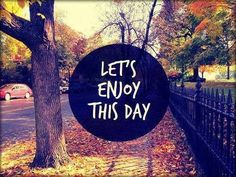 Let's enjoy this day. #quote #inspiration
