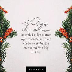 """LUKAS """"Eer aan God in die hoogste hemel, en vrede op aarde vir die mense in wie Hy 'n welbehae het! Bible Plan, Christmas Thoughts, Light Of The World, Afrikaans, Bible Verses, Inspirational Quotes, Faith, God, Life Coach Quotes"""