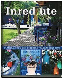 Inred ute : planera, bygg och dekorera trädgårdens rum (inbunden)