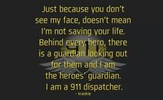 Just because you don't see my face, doesn't mean I'm not saving your life. Behind every hero, there is a guardian looking out for them and I am the heroes' guardian. I am a 911 dispatcher. Dispatcher Quotes, Police Dispatcher, Funny Tattoo Quotes, Funny Quotes, Funny Memes, Hilarious, Quote Of The Day, Law Enforcement Jobs, Police Humor