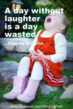 A Day without laughter is a day wasted. So very true!