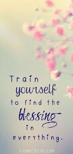 Train yourself to find the blessing in everything.