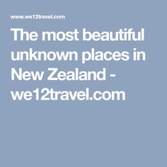 The most beautiful unknown places in New Zealand - we12travel.com