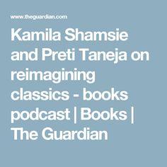 Kamila Shamsie and Preti Taneja on reimagining classics - books podcast | Books | The Guardian