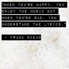 When you're happy, you enjoy the music but when you're sad, you understand the lyrics.