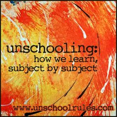 Unschooling: How we learn, subject by subject: A guide for homeschoolers