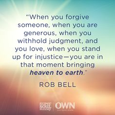 """When you forgive someone, when you are generous, when you withhold judgment, and you love, when you stand up for injustice - you are in that moment bringing heaven to earth."" ~Rob Bell 