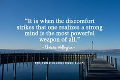 It is when the discomfort strikes that one realizes a strong mind is the most powerful weapon of all.  – Christie Wellington