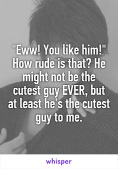 """""""Eww! You like him!"""" How rude is that? He might not be the cutest guy EVER, but at least he's the cutest guy to me."""