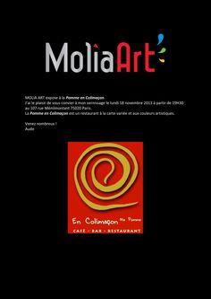MOLIA ART expose à la Pomme en Colimaçon.  J'ai le plaisir de vous convier à mon vernissage le lundi 18 novembre 2013 à partir de 19H30  au 107 rue Ménilmontant 75020 Paris.  La Pomme en Colimaçonest un restaurant à la carte variée etaux couleurs artistiques.   Venez nombreux !   Aude