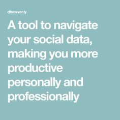 A tool to navigate your social data, making you more productive personally and professionally