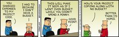 Ted: You charged expenses to my project code. Dilbert: I had to because I don't have a budget. Ted: This will make it seem as if I went over budget while you didn't spend a penny. Dilbert: Good point. Wally: How's your project coming along with no budget? Dilbert: Better than I'd hoped.