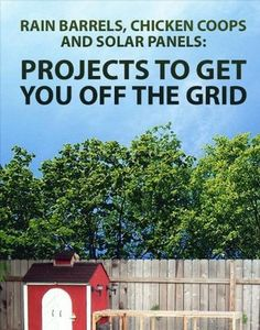 Projects to Get You Off the Grid: Rain Barrels, Chicken Coops and Solar Panels by Noah Weinstein