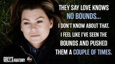 """They say love knows no bounds...I don't know about that. I feel like I've seen the bounds and pushed them a couple of times."" Meredith Grey, Grey's Anatomy quotes"
